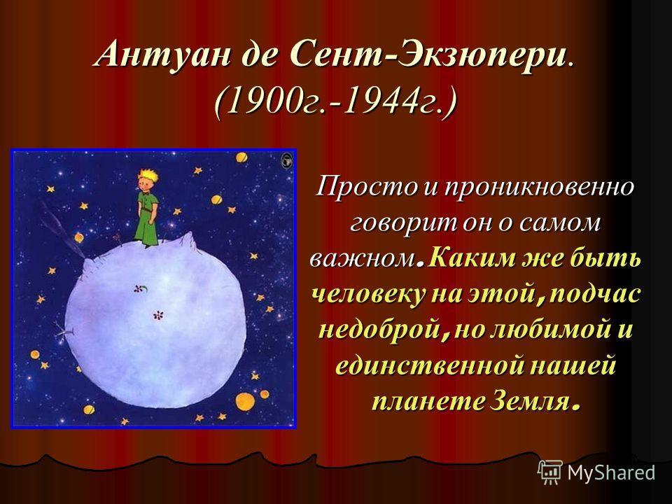 Антуан де Сент-Экзюпери. (1900г.-1944г.) Просто и проникновенно говорит он о самом важном. Каким же быть человеку на этой, подчас недоброй, но любимой и единственной нашей планете Земля.