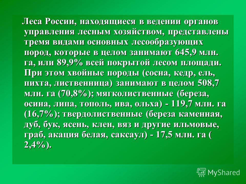 Леса России, находящиеся в ведении органов управления лесным хозяйством, представлены тремя видами основных лесообразующих пород, которые в целом занимают 645,9 млн. га, или 89,9% всей покрытой лесом площади. При этом хвойные породы (сосна, кедр, ель