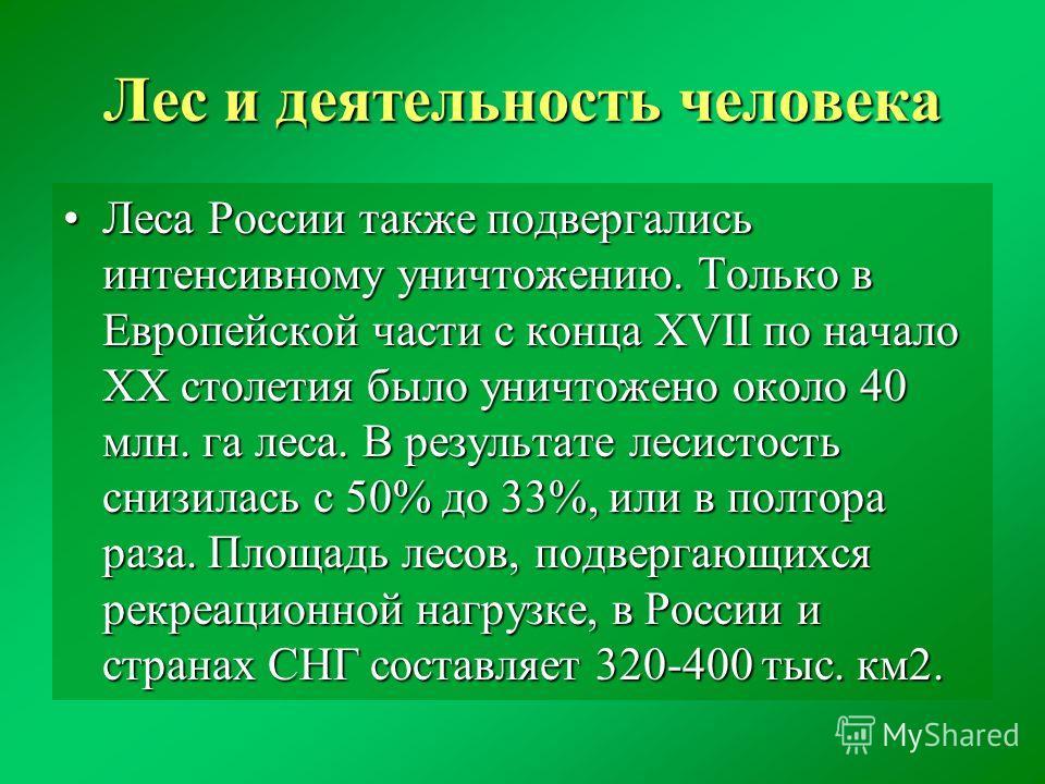 Лес и деятельность человека Леса России также подвергались интенсивному уничтожению. Только в Европейской части с конца XVII по начало ХХ столетия было уничтожено около 40 млн. га леса. В результате лесистость снизилась с 50% до 33%, или в полтора ра