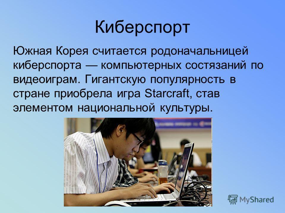 Киберспорт Южная Корея считается родоначальницей киберспорта компьютерных состязаний по видеоиграм. Гигантскую популярность в стране приобрела игра Starcraft, став элементом национальной культуры.