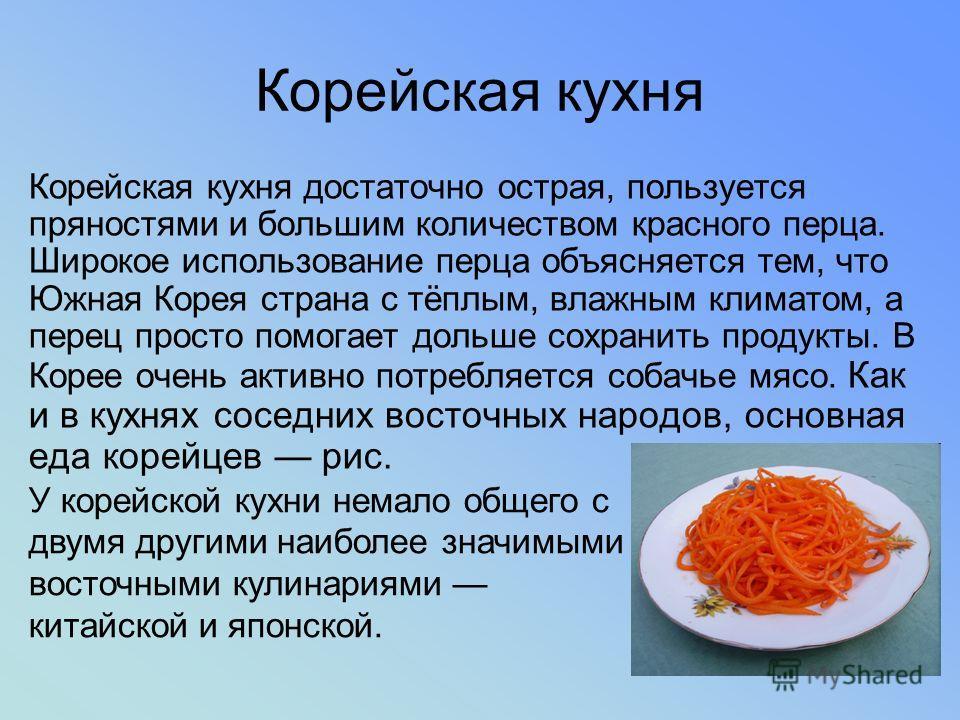 Корейская кухня Корейская кухня достаточно острая, пользуется пряностями и большим количеством красного перца. Широкое использование перца объясняется тем, что Южная Корея страна с тёплым, влажным климатом, а перец просто помогает дольше сохранить пр