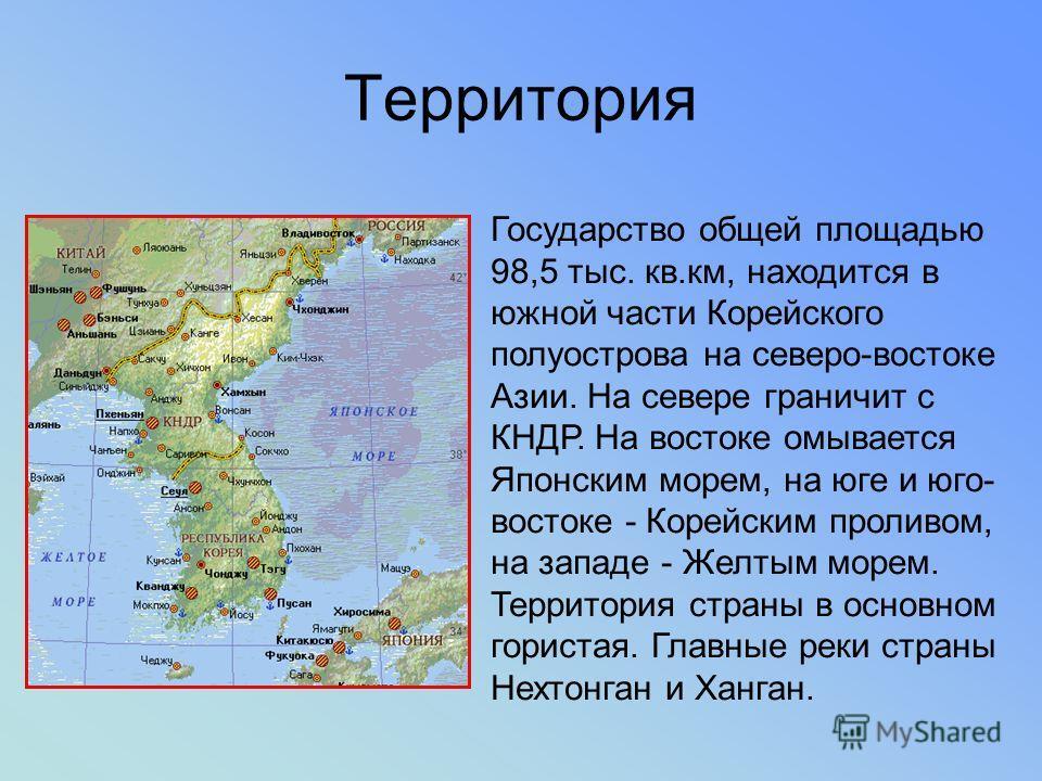 Территория Государство общей площадью 98,5 тыс. кв.км, находится в южной части Корейского полуострова на северо-востоке Азии. На севере граничит с КНДР. На востоке омывается Японским морем, на юге и юго- востоке - Корейским проливом, на западе - Желт