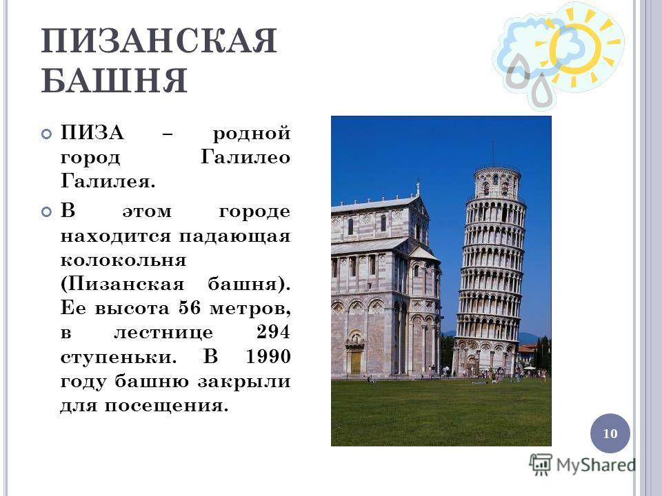 10 ПИЗАНСКАЯ БАШНЯ ПИЗА – родной город Галилео Галилея. В этом городе находится падающая колокольня (Пизанская башня). Ее высота 56 метров, в лестнице 294 ступеньки. В 1990 году башню закрыли для посещения.