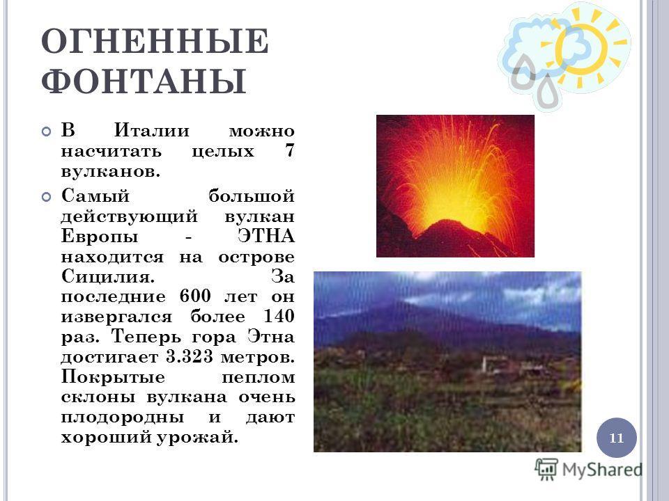 11 ОГНЕННЫЕ ФОНТАНЫ В Италии можно насчитать целых 7 вулканов. Самый большой действующий вулкан Европы - ЭТНА находится на острове Сицилия. За последние 600 лет он извергался более 140 раз. Теперь гора Этна достигает 3.323 метров. Покрытые пеплом скл