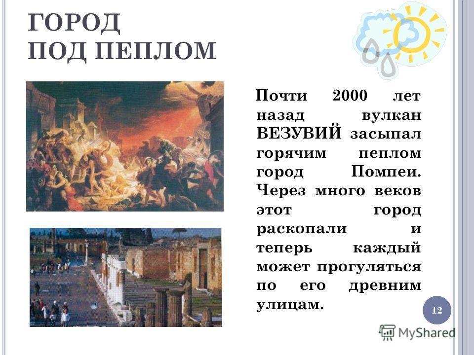 12 ГОРОД ПОД ПЕПЛОМ Почти 2000 лет назад вулкан ВЕЗУВИЙ засыпал горячим пеплом город Помпеи. Через много веков этот город раскопали и теперь каждый может прогуляться по его древним улицам.