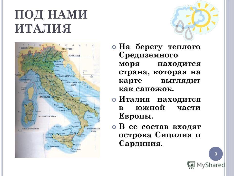 3 ПОД НАМИ ИТАЛИЯ На берегу теплого Средиземного моря находится страна, которая на карте выглядит как сапожок. Италия находится в южной части Европы. В ее состав входят острова Сицилия и Сардиния.
