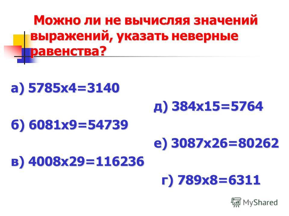 Можно ли не вычисляя значений выражений, указать неверные равенства? Можно ли не вычисляя значений выражений, указать неверные равенства? а) 5785х4=3140 д) 384х15=5764 д) 384х15=5764 б) 6081х9=54739 е) 3087х26=80262 е) 3087х26=80262 в) 4008х29=116236