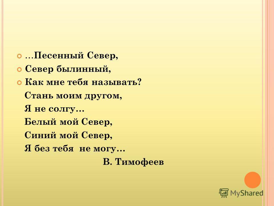 … Песенный Север, Север былинный, Как мне тебя называть? Стань моим другом, Я не солгу… Белый мой Север, Синий мой Север, Я без тебя не могу… В. Тимофеев