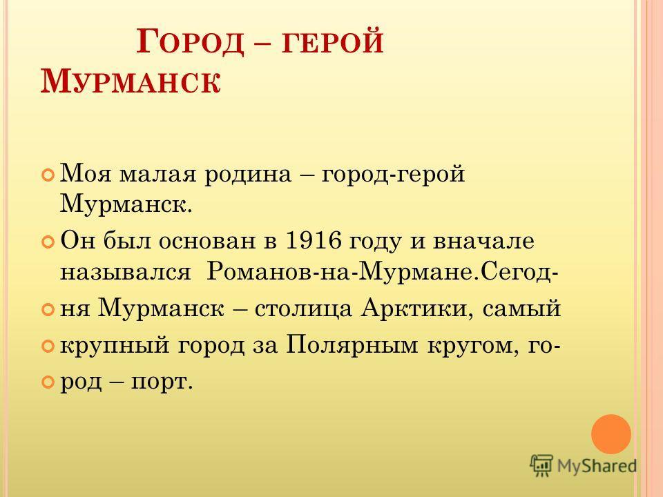 Г ОРОД – ГЕРОЙ М УРМАНСК Моя малая родина – город-герой Мурманск. Он был основан в 1916 году и вначале назывался Романов-на-Мурмане.Сегод- ня Мурманск – столица Арктики, самый крупный город за Полярным кругом, го- род – порт.