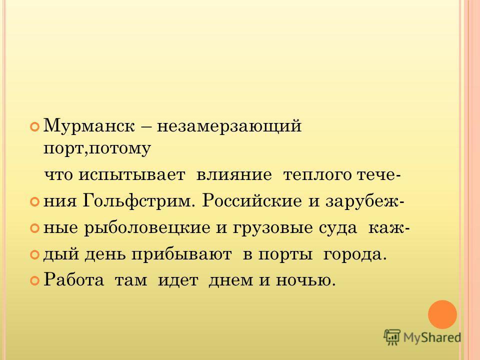 Мурманск – незамерзающий порт,потому что испытывает влияние теплого тече- ния Гольфстрим. Российские и зарубеж- ные рыболовецкие и грузовые суда каж- дый день прибывают в порты города. Работа там идет днем и ночью.