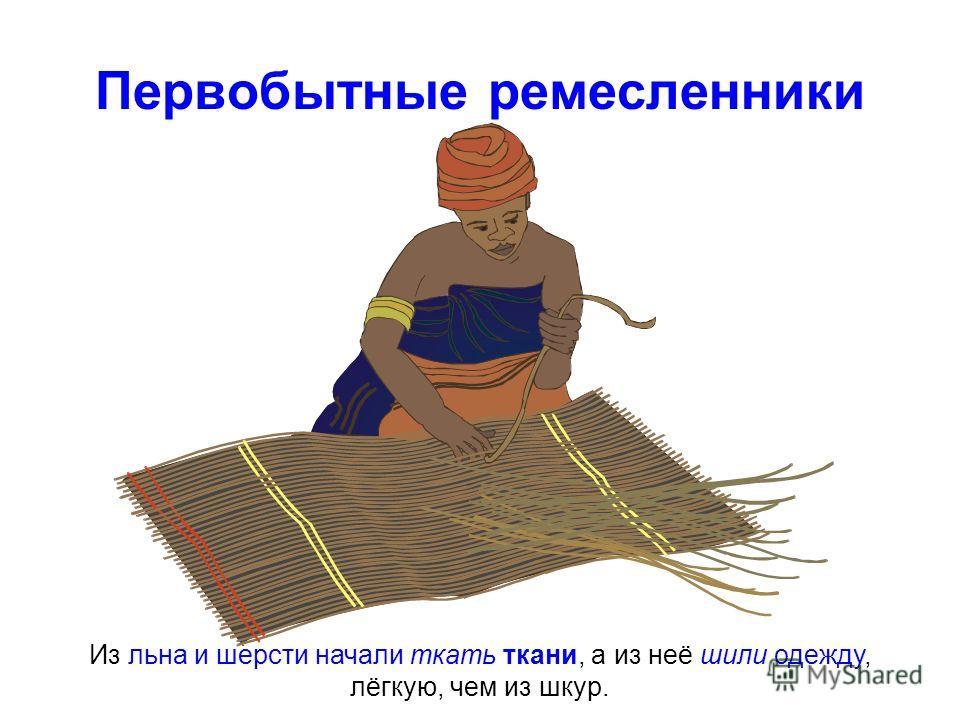 Первобытные ремесленники Из льна и шерсти начали ткать ткани, а из неё шили одежду, лёгкую, чем из шкур.