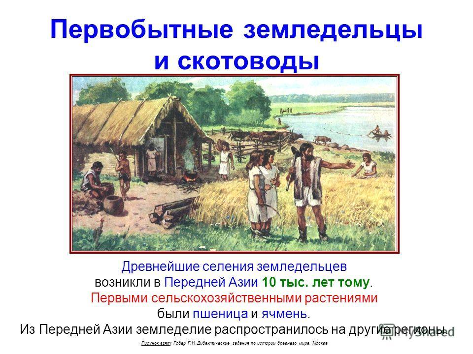 Первобытные земледельцы и скотоводы Древнейшие селения земледельцев возникли в Передней Азии 10 тыс. лет тому. Первыми сельскохозяйственными растениями были пшеница и ячмень. Из Передней Азии земледелие распространилось на другие регионы. Рисунок взя