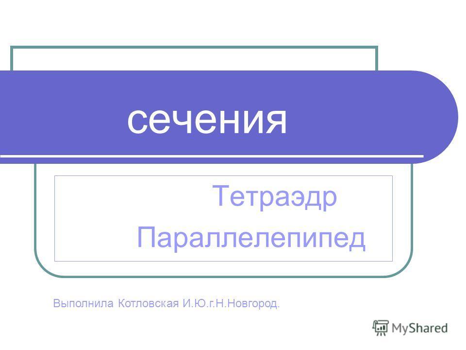 сечения Тетраэдр Параллелепипед Выполнила Котловская И.Ю.г.Н.Новгород.