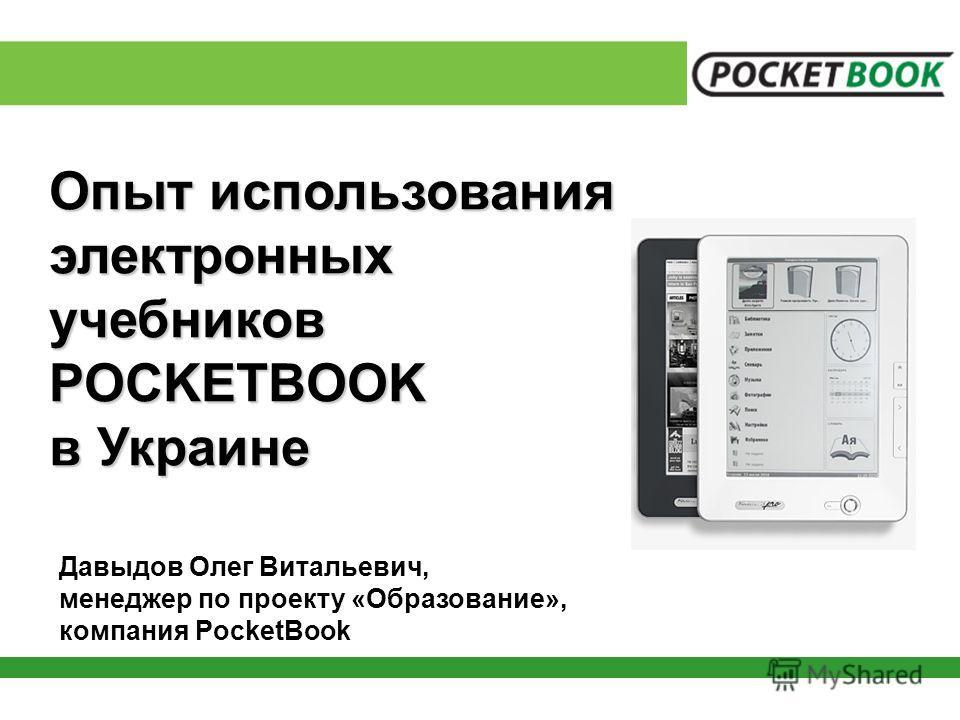 Опыт использования электронныхучебниковPOCKETBOOK в Украине Давыдов Олег Витальевич, менеджер по проекту «Образование», компания PocketBook