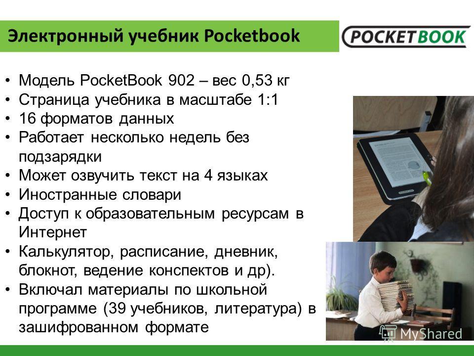 Электронный учебник Pocketbook Модель PocketBook 902 – вес 0,53 кг Страница учебника в масштабе 1:1 16 форматов данных Работает несколько недель без подзарядки Может озвучить текст на 4 языках Иностранные словари Доступ к образовательным ресурсам в И