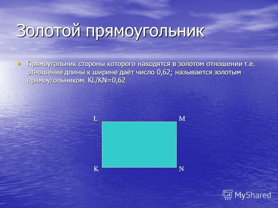 Золотой прямоугольник Прямоугольник стороны которого находятся в золотом отношении т.е. отношение длины к ширине даёт число 0,62; называется золотым прямоугольником. KL/KN=0,62 LM KN