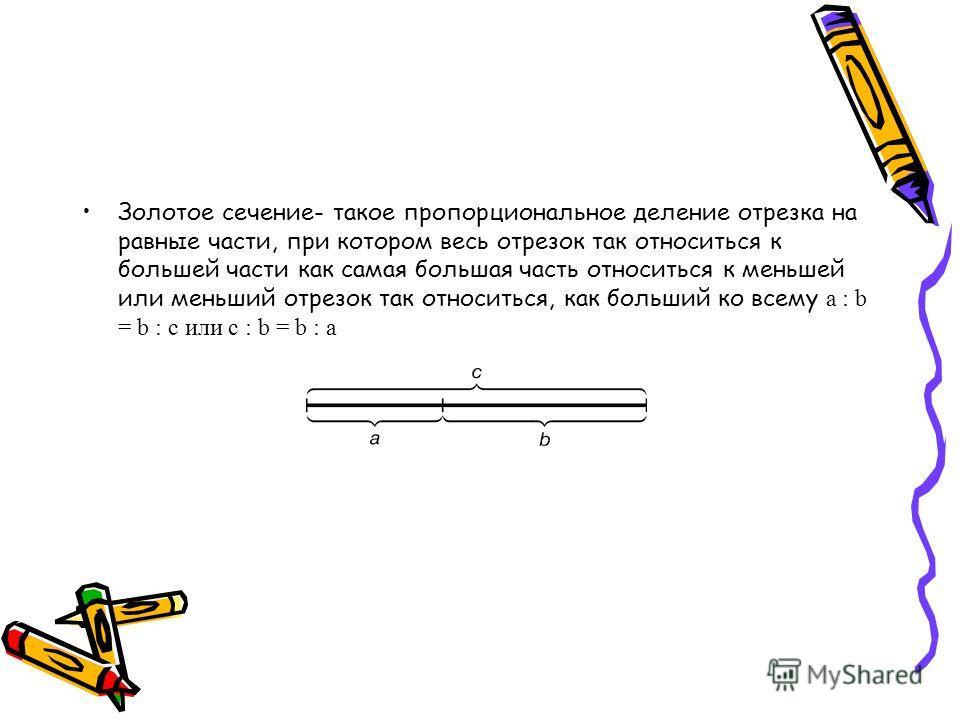 Золотое сечение- такое пропорциональное деление отрезка на равные части, при котором весь отрезок так относиться к большей части как самая большая часть относиться к меньшей или меньший отрезок так относиться, как больший ко всему a : b = b : c или c