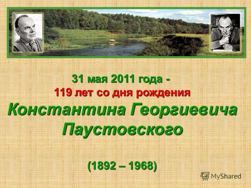 31 мая 2011 года - 119 лет со дня рождения Константина Георгиевича Паустовского (1892 – 1968)