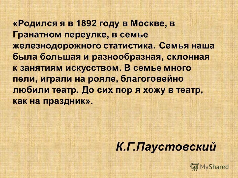 «Родился я в 1892 году в Москве, в Гранатном переулке, в семье железнодорожного статистика. Семья наша была большая и разнообразная, склонная к занятиям искусством. В семье много пели, играли на рояле, благоговейно любили театр. До сих пор я хожу в т