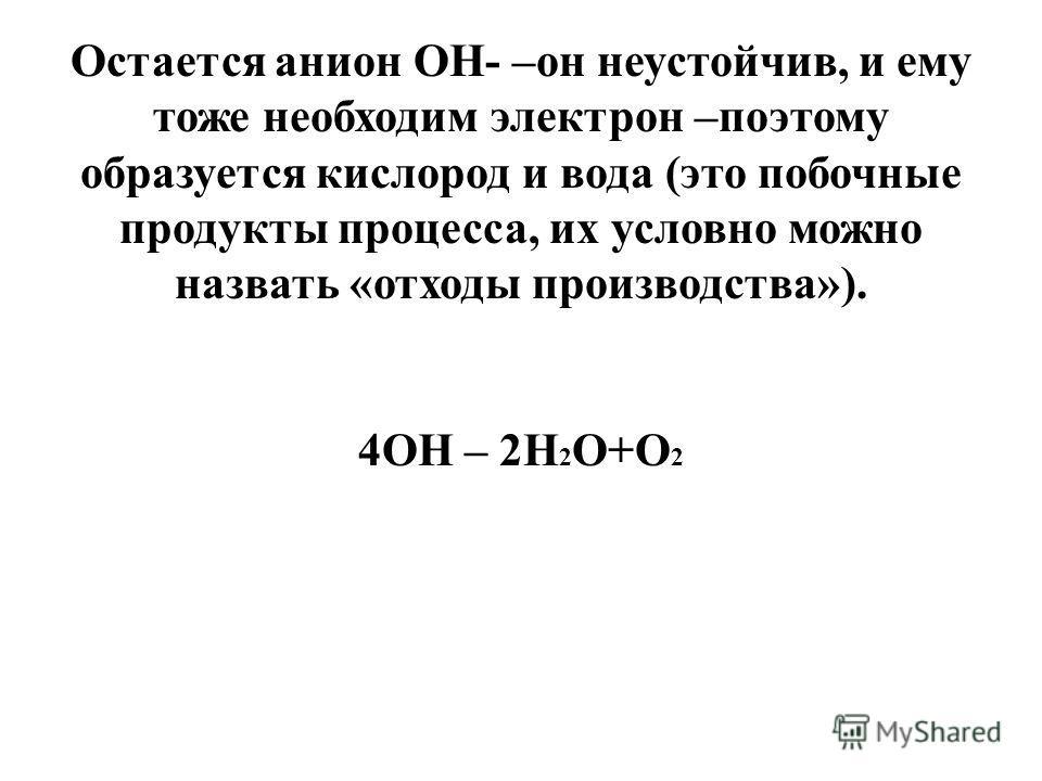Остается анион ОН- –он неустойчив, и ему тоже необходим электрон –поэтому образуется кислород и вода (это побочные продукты процесса, их условно можно назвать «отходы производства»). 4ОН – 2Н 2 О+О 2