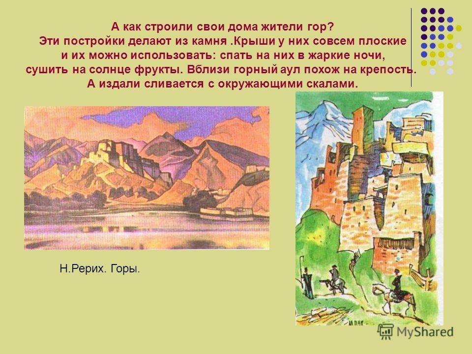 А как строили свои дома жители гор? Эти постройки делают из камня.Крыши у них совсем плоские и их можно использовать: спать на них в жаркие ночи, сушить на солнце фрукты. Вблизи горный аул похож на крепость. А издали сливается с окружающими скалами.