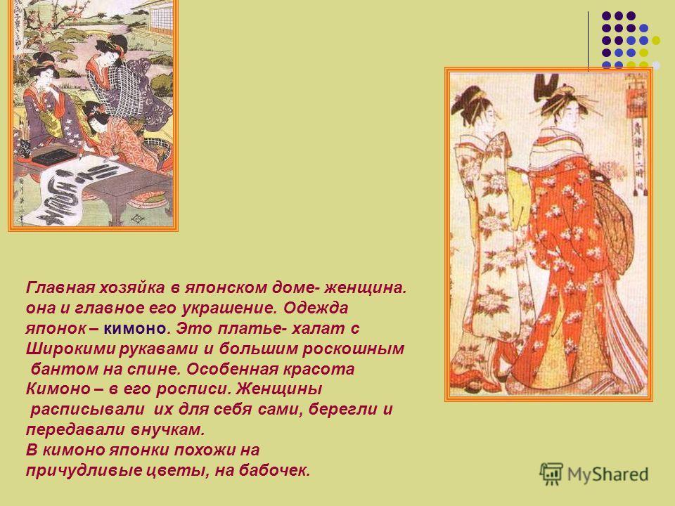 Главная хозяйка в японском доме- женщина. она и главное его украшение. Одежда японок – кимоно. Это платье- халат с Широкими рукавами и большим роскошным бантом на спине. Особенная красота Кимоно – в его росписи. Женщины расписывали их для себя сами,