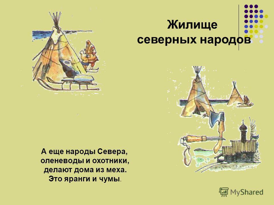 Жилище северных народов А еще народы Севера, оленеводы и охотники, делают дома из меха. Это яранги и чумы.