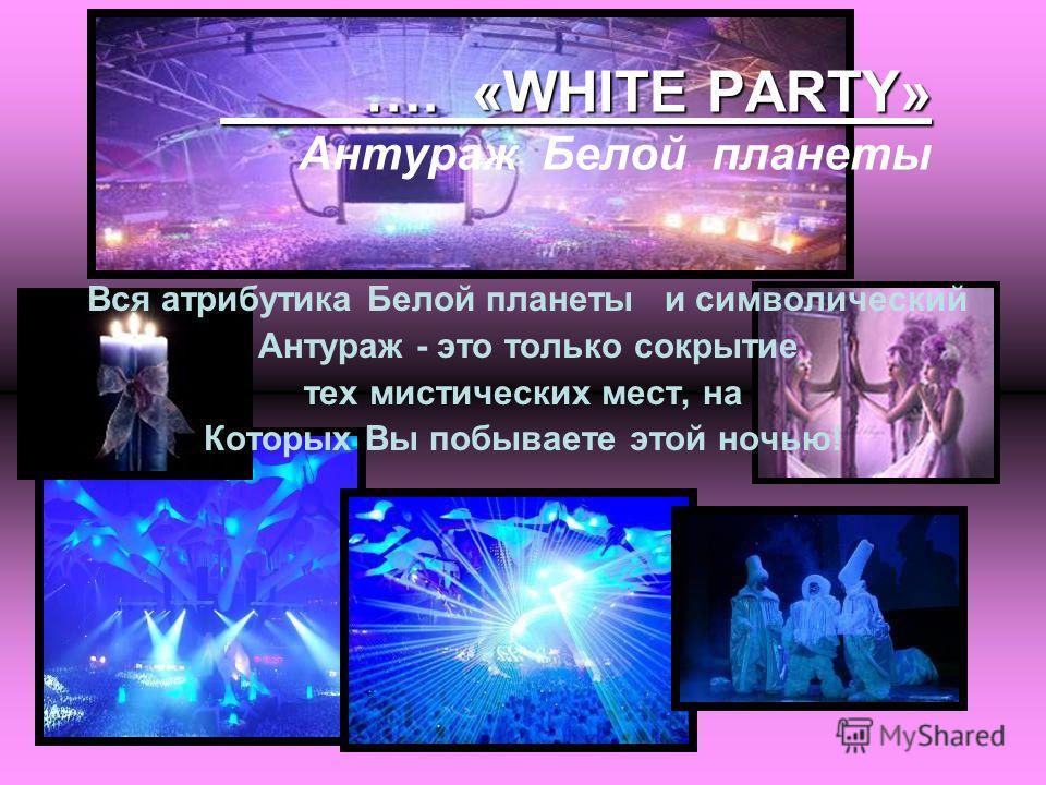 …. «WHITE PARTY» …. «WHITE PARTY» Антураж Белой планеты Вся атрибутика Белой планеты и символический Антураж - это только сокрытие тех мистических мест, на Которых Вы побываете этой ночью!
