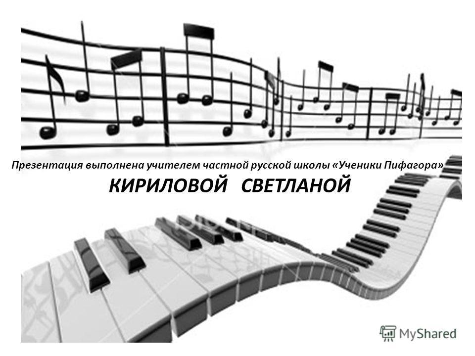 Презентация выполнена учителем частной русской школы «Ученики Пифагора» КИРИЛОВОЙ СВЕТЛАНОЙ