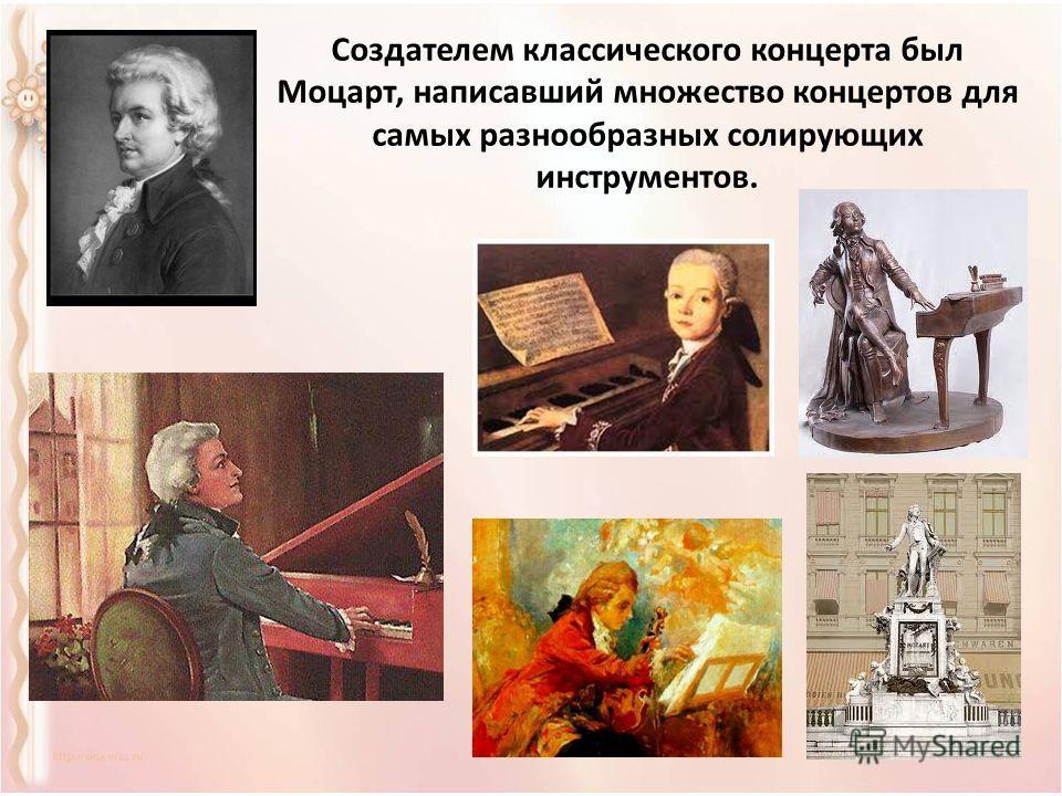 Создателем классического концерта был Моцарт, написавший множество концертов для самых разнообразных солирующих инструментов.
