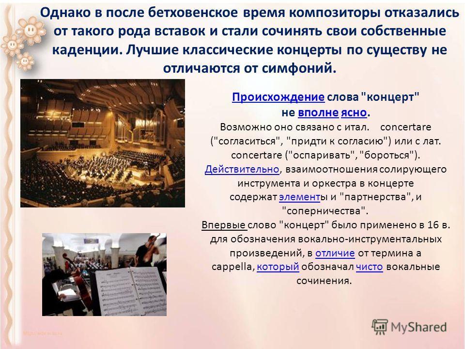 Однако в после бетховенское время композиторы отказались от такого рода вставок и стали сочинять свои собственные каденции. Лучшие классические концерты по существу не отличаются от симфоний. ПроисхождениеПроисхождение слова