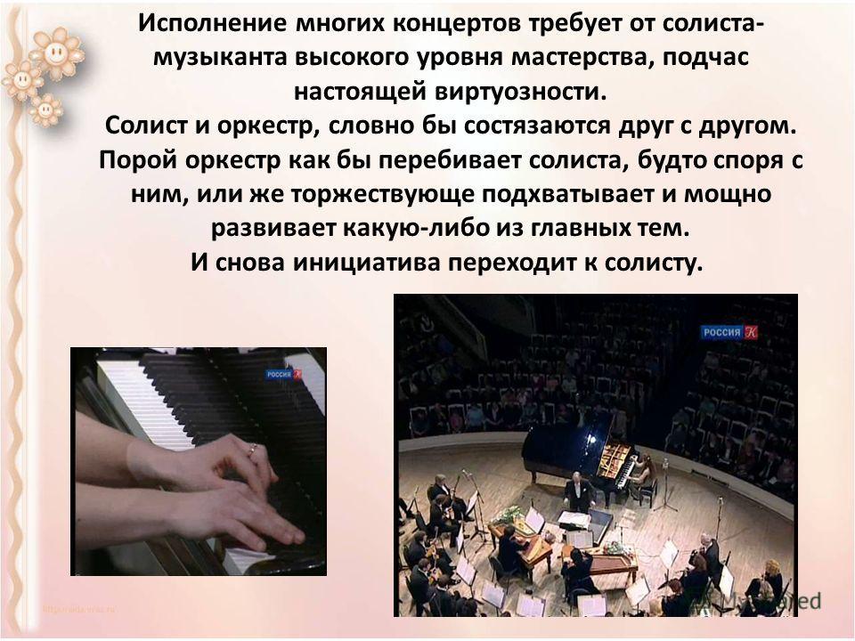 Исполнение многих концертов требует от солиста- музыканта высокого уровня мастерства, подчас настоящей виртуозности. Солист и оркестр, словно бы состязаются друг с другом. Порой оркестр как бы перебивает солиста, будто споря с ним, или же торжествующ