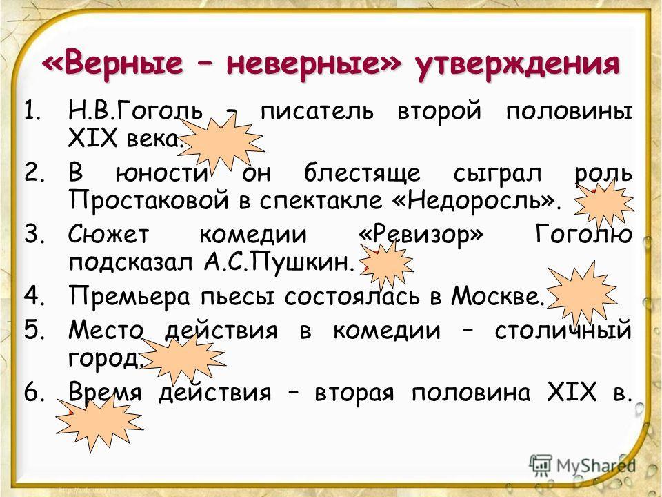 «Верные – неверные» утверждения 1.Н.В.Гоголь – писатель второй половины XIX века. НЕТ 2.В юности он блестяще сыграл роль Простаковой в спектакле «Недоросль». ДА 3.Сюжет комедии «Ревизор» Гоголю подсказал А.С.Пушкин. ДА 4.Премьера пьесы состоялась в М