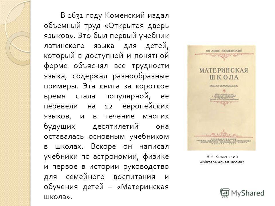 В 1631 году Коменский издал объемный труд « Открытая дверь языков ». Это был первый учебник латинского языка для детей, который в доступной и понятной форме объяснял все трудности языка, содержал разнообразные примеры. Эта книга за короткое время ста
