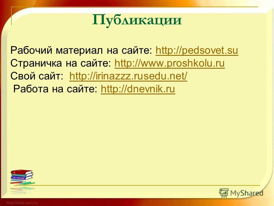 Публикации Рабочий материал на сайте: http://pedsovet.suhttp://pedsovet.su Страничка на сайте: http://www.proshkolu.ruhttp://www.proshkolu.ru Свой сайт: http://irinazzz.rusedu.net/http://irinazzz.rusedu.net/ Работа на сайте: http://dnevnik.ruhttp://d