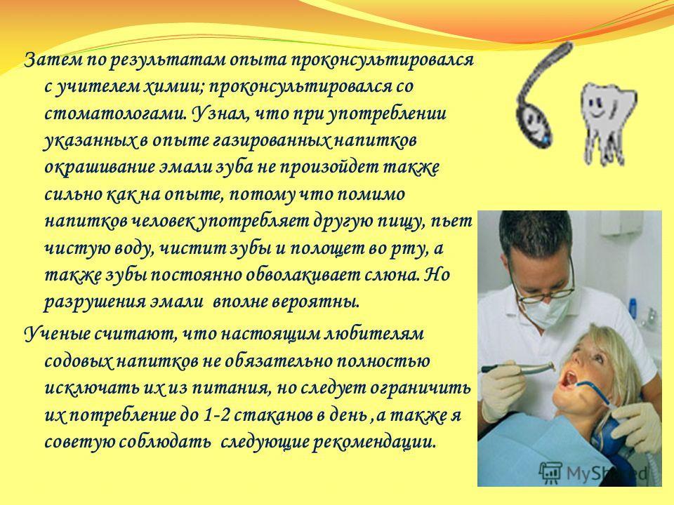Затем по результатам опыта проконсультировался с учителем химии; проконсультировался со стоматологами. Узнал, что при употреблении указанных в опыте газированных напитков окрашивание эмали зуба не произойдет также сильно как на опыте, потому что поми