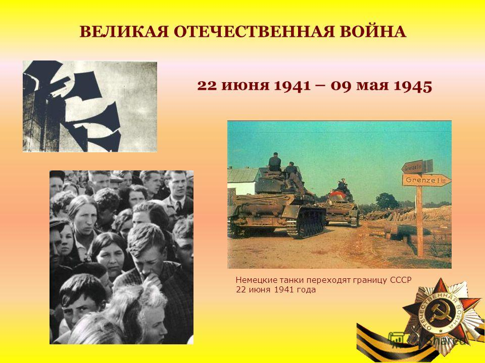 ВЕЛИКАЯ ОТЕЧЕСТВЕННАЯ ВОЙНА 22 июня 1941 – 09 мая 1945 Немецкие танки переходят границу СССР 22 июня 1941 года