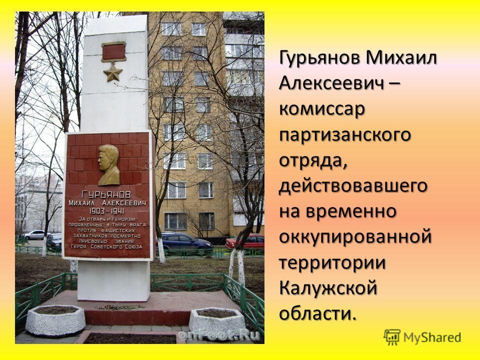 Гурьянов Михаил Алексеевич – комиссар партизанского отряда, действовавшего на временно оккупированной территории Калужской области.