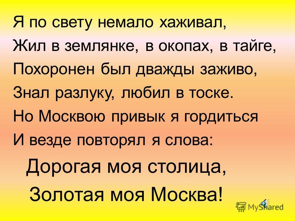 Я по свету немало хаживал, Жил в землянке, в окопах, в тайге, Похоронен был дважды заживо, Знал разлуку, любил в тоске. Но Москвою привык я гордиться И везде повторял я слова: Дорогая моя столица, Золотая моя Москва!