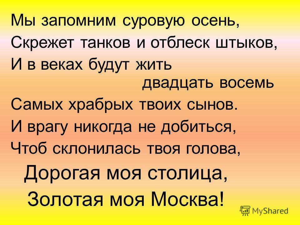 Мы запомним суровую осень, Скрежет танков и отблеск штыков, И в веках будут жить двадцать восемь Самых храбрых твоих сынов. И врагу никогда не добиться, Чтоб склонилась твоя голова, Дорогая моя столица, Золотая моя Москва!