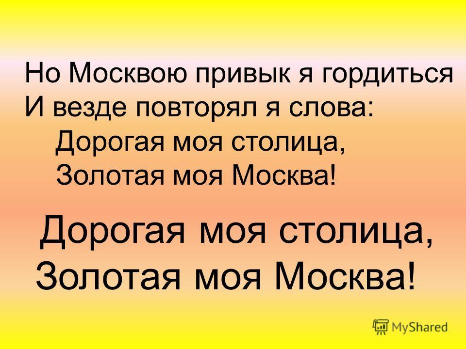Но Москвою привык я гордиться И везде повторял я слова: Дорогая моя столица, Золотая моя Москва! Дорогая моя столица, Золотая моя Москва!