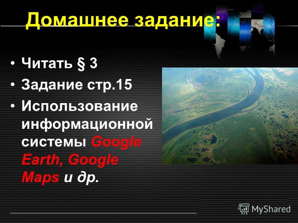 Домашнее задание: Читать § 3 Задание стр.15 Использование информационной системы Google Earth, Google Maps и др.