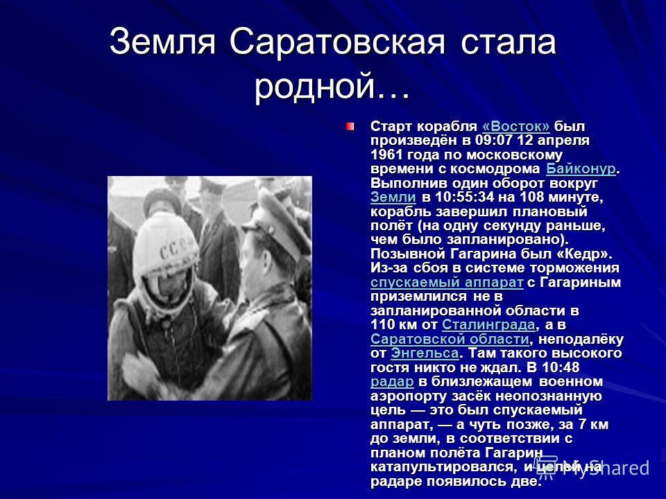 Земля Саратовская стала родной… Старт корабля «Восток» был произведён в 09:07 12 апреля 1961 года по московскому времени с космодрома Байконур. Выполнив один оборот вокруг Земли в 10:55:34 на 108 минуте, корабль завершил плановый полёт (на одну секун
