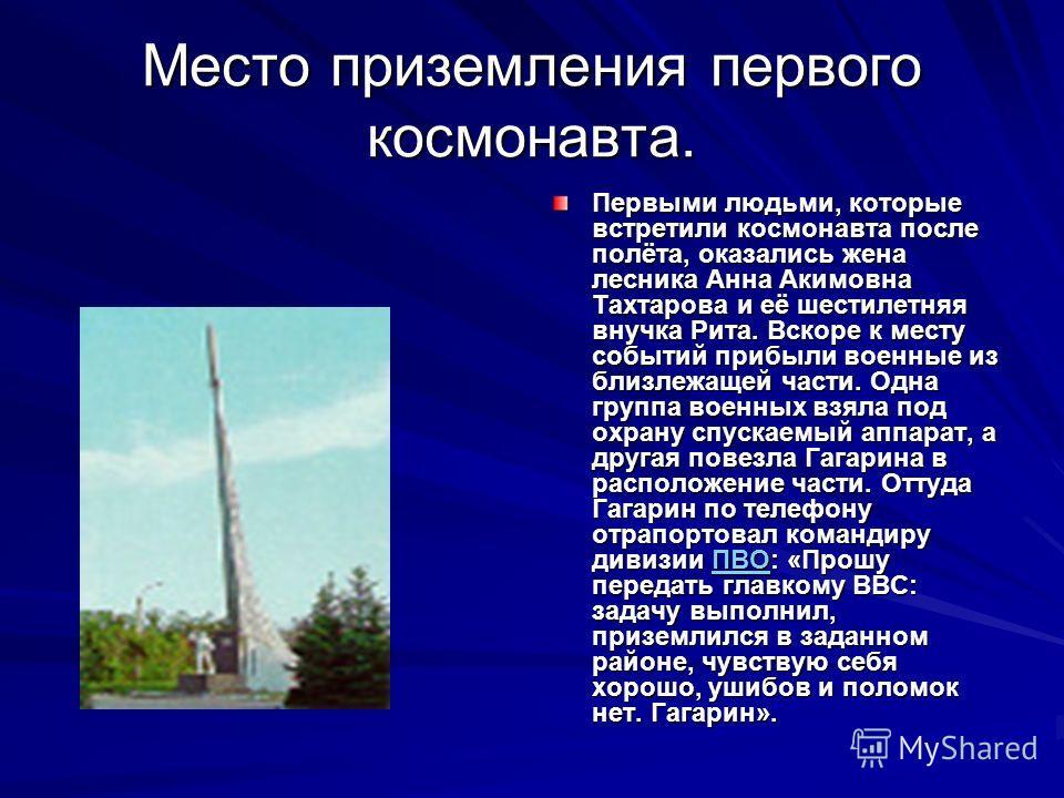 Место приземления первого космонавта. Первыми людьми, которые встретили космонавта после полёта, оказались жена лесника Анна Акимовна Тахтарова и её шестилетняя внучка Рита. Вскоре к месту событий прибыли военные из близлежащей части. Одна группа вое