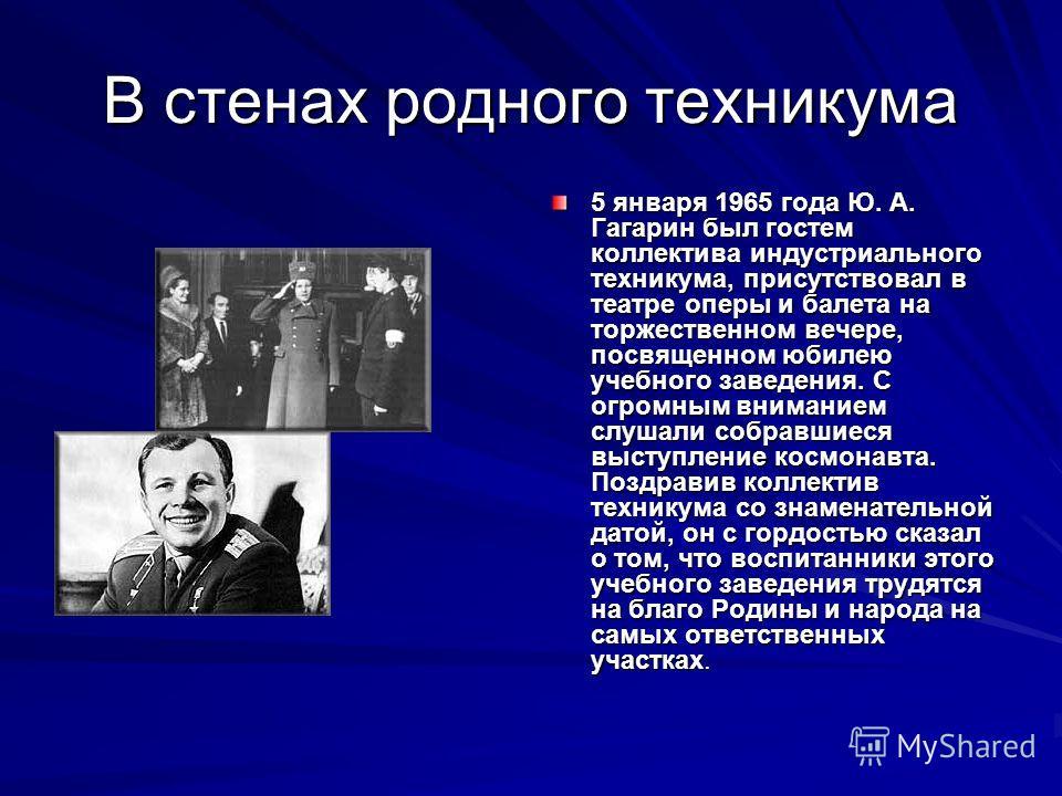 В стенах родного техникума 5 января 1965 года Ю. А. Гагарин был гостем коллектива индустриального техникума, присутствовал в театре оперы и балета на торжественном вечере, посвященном юбилею учебного заведения. С огромным вниманием слушали собравшиес