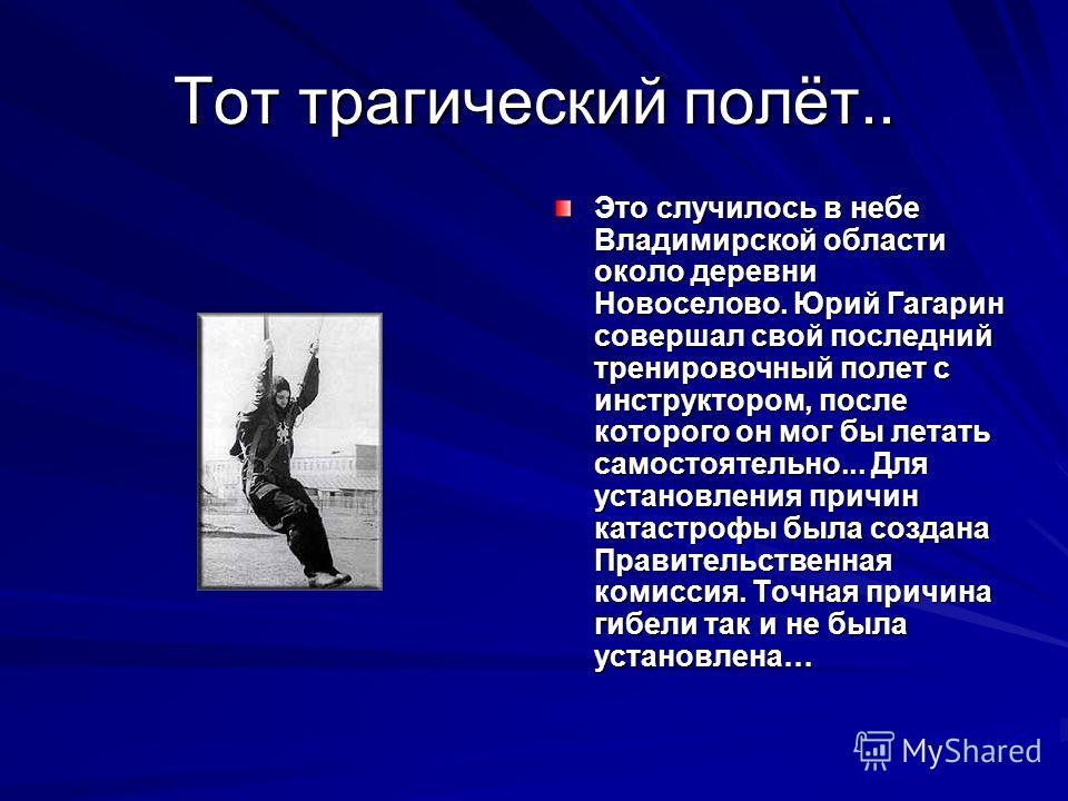 Тот трагический полёт.. Это случилось в небе Владимирской области около деревни Новоселово. Юрий Гагарин совершал свой последний тренировочный полет с инструктором, после которого он мог бы летать самостоятельно... Для установления причин катастрофы