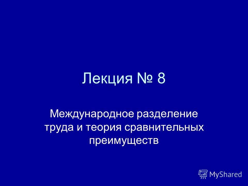 Лекция 8 Международное разделение труда и теория сравнительных преимуществ