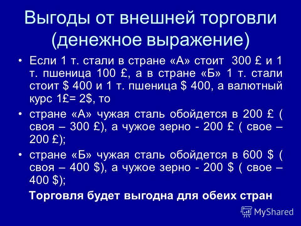 Выгоды от внешней торговли (денежное выражение) Если 1 т. стали в стране «А» стоит 300 £ и 1 т. пшеница 100 £, а в стране «Б» 1 т. стали стоит $ 400 и 1 т. пшеница $ 400, а валютный курс 1£= 2$, то стране «А» чужая сталь обойдется в 200 £ ( своя – 30