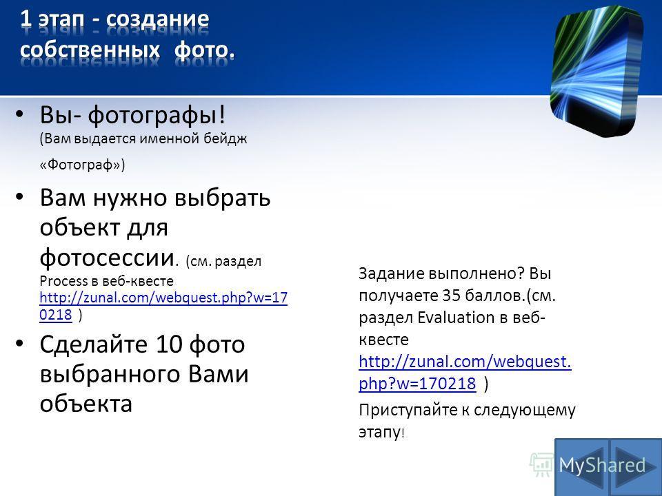 Вы- фотографы! (Вам выдается именной бейдж «Фотограф») Вам нужно выбрать объект для фотосессии. (см. раздел Process в веб-квесте http://zunal.com/webquest.php?w=17 0218 ) http://zunal.com/webquest.php?w=17 0218 Cделайте 10 фото выбранного Вами объект