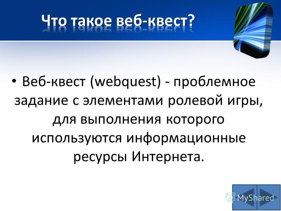 Веб-квест (webquest) - проблемное задание c элементами ролевой игры, для выполнения которого используются информационные ресурсы Интернета.